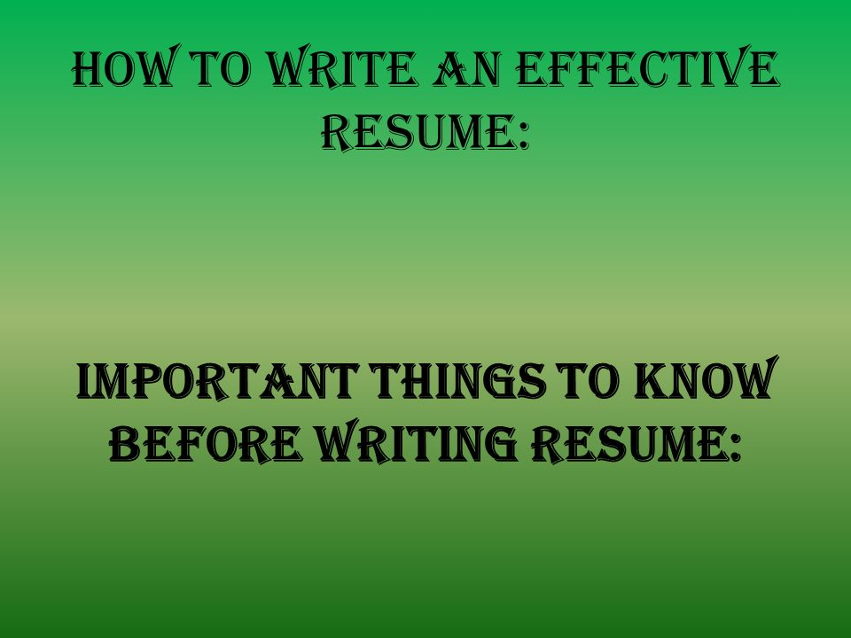 8 HOW TO WRITE AN EFFECTIVE RESUME: IMPORTANT THINGS TO KNOW BEFORE WRITING  RESUME: