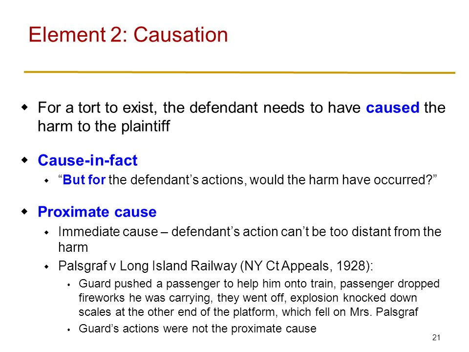 21  For a tort to exist, the defendant needs to have caused the harm to the plaintiff  Cause-in-fact  But for the defendant's actions, would the harm have occurred  Proximate cause  Immediate cause – defendant's action can't be too distant from the harm  Palsgraf v Long Island Railway (NY Ct Appeals, 1928):  Guard pushed a passenger to help him onto train, passenger dropped fireworks he was carrying, they went off, explosion knocked down scales at the other end of the platform, which fell on Mrs.