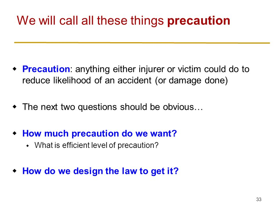33  Precaution: anything either injurer or victim could do to reduce likelihood of an accident (or damage done)  The next two questions should be obvious…  How much precaution do we want.