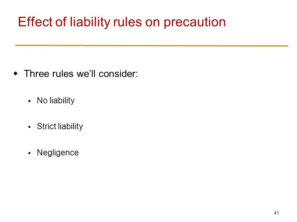 41  Three rules we'll consider:  No liability  Strict liability  Negligence Effect of liability rules on precaution