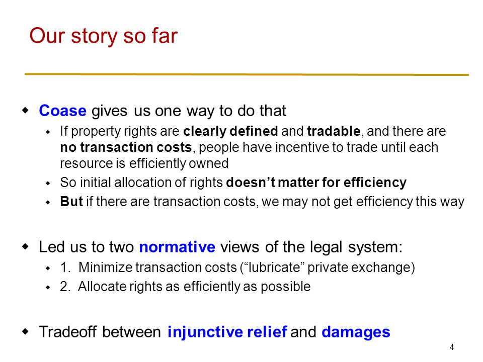 4  Coase gives us one way to do that  If property rights are clearly defined and tradable, and there are no transaction costs, people have incentive to trade until each resource is efficiently owned  So initial allocation of rights doesn't matter for efficiency  But if there are transaction costs, we may not get efficiency this way  Led us to two normative views of the legal system:  1.