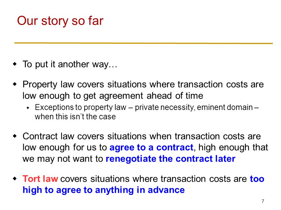 7  To put it another way…  Property law covers situations where transaction costs are low enough to get agreement ahead of time  Exceptions to property law – private necessity, eminent domain – when this isn't the case  Contract law covers situations when transaction costs are low enough for us to agree to a contract, high enough that we may not want to renegotiate the contract later  Tort law covers situations where transaction costs are too high to agree to anything in advance Our story so far