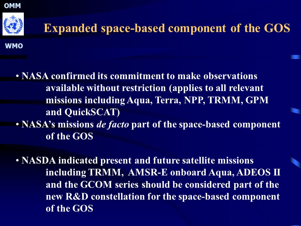 OMM WMO Expanded space-based component of the GOS NASA confirmed its commitment to make observations available without restriction (applies to all relevant missions including Aqua, Terra, NPP, TRMM, GPM and QuickSCAT) NASA's missions de facto part of the space-based component of the GOS NASDA indicated present and future satellite missions including TRMM, AMSR-E onboard Aqua, ADEOS II and the GCOM series should be considered part of the new R&D constellation for the space-based component of the GOS