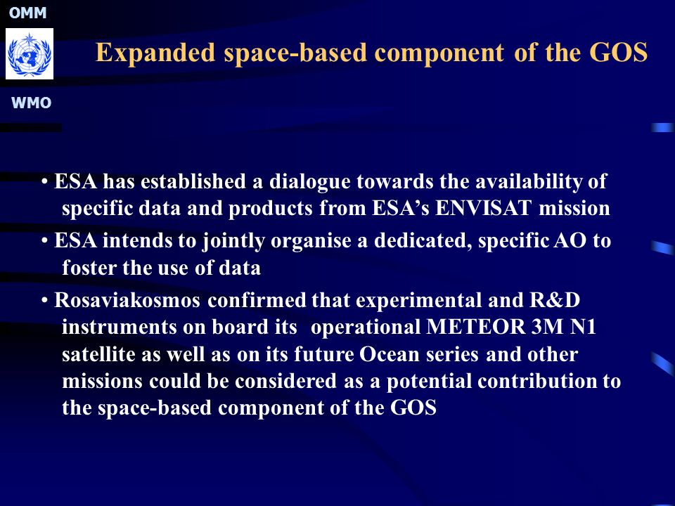OMM WMO Expanded space-based component of the GOS ESA has established a dialogue towards the availability of specific data and products from ESA's ENVISAT mission ESA intends to jointly organise a dedicated, specific AO to foster the use of data Rosaviakosmos confirmed that experimental and R&D instruments on board its operational METEOR 3M N1 satellite as well as on its future Ocean series and other missions could be considered as a potential contribution to the space-based component of the GOS