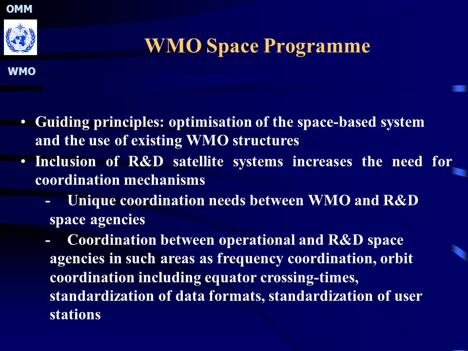 OMM WMO WMO Space Programme Guiding principles: optimisation of the space-based system and the use of existing WMO structures Inclusion of R&D satellite systems increases the need for coordination mechanisms -Unique coordination needs between WMO and R&D space agencies -Coordination between operational and R&D space agencies in such areas as frequency coordination, orbit coordination including equator crossing-times, standardization of data formats, standardization of user stations