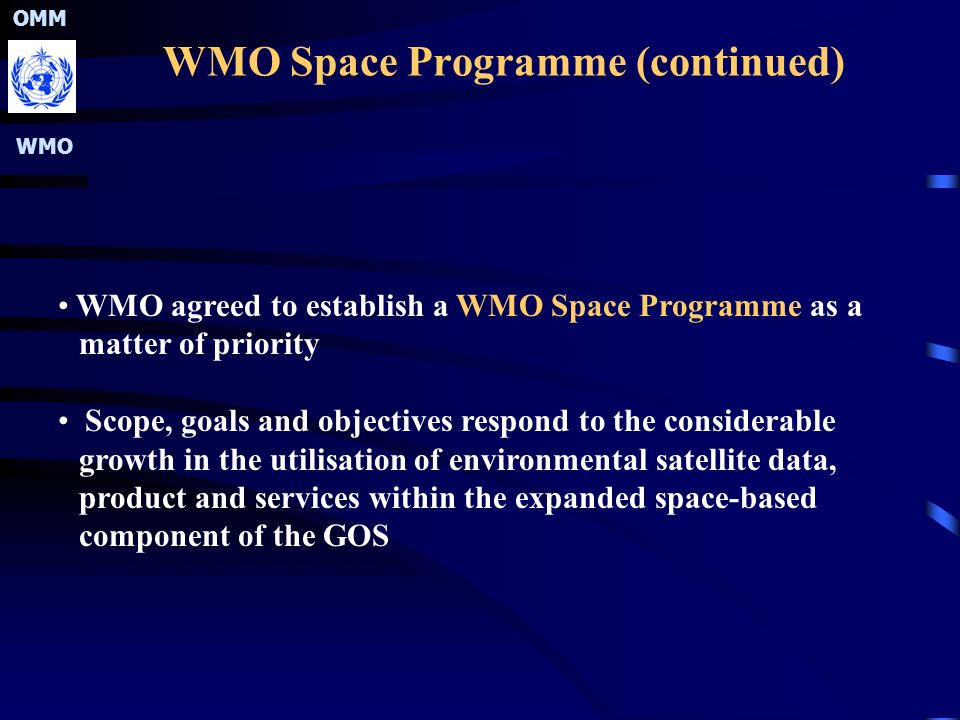 OMM WMO WMO Space Programme (continued) WMO agreed to establish a WMO Space Programme as a matter of priority Scope, goals and objectives respond to the considerable growth in the utilisation of environmental satellite data, product and services within the expanded space-based component of the GOS