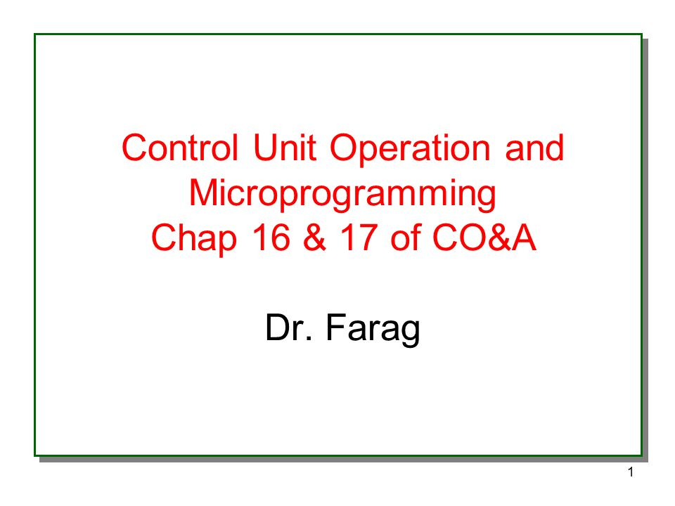 1 Control Unit Operation and Microprogramming Chap 16 & 17 of CO&A Dr. Farag