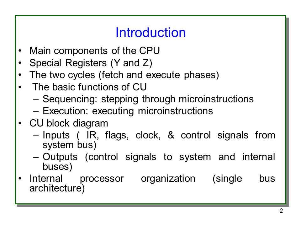 2 Main components of the CPU Special Registers (Y and Z) The two cycles (fetch and execute phases) The basic functions of CU –Sequencing: stepping through microinstructions –Execution: executing microinstructions CU block diagram –Inputs ( IR, flags, clock, & control signals from system bus) –Outputs (control signals to system and internal buses) Internal processor organization (single bus architecture) Introduction