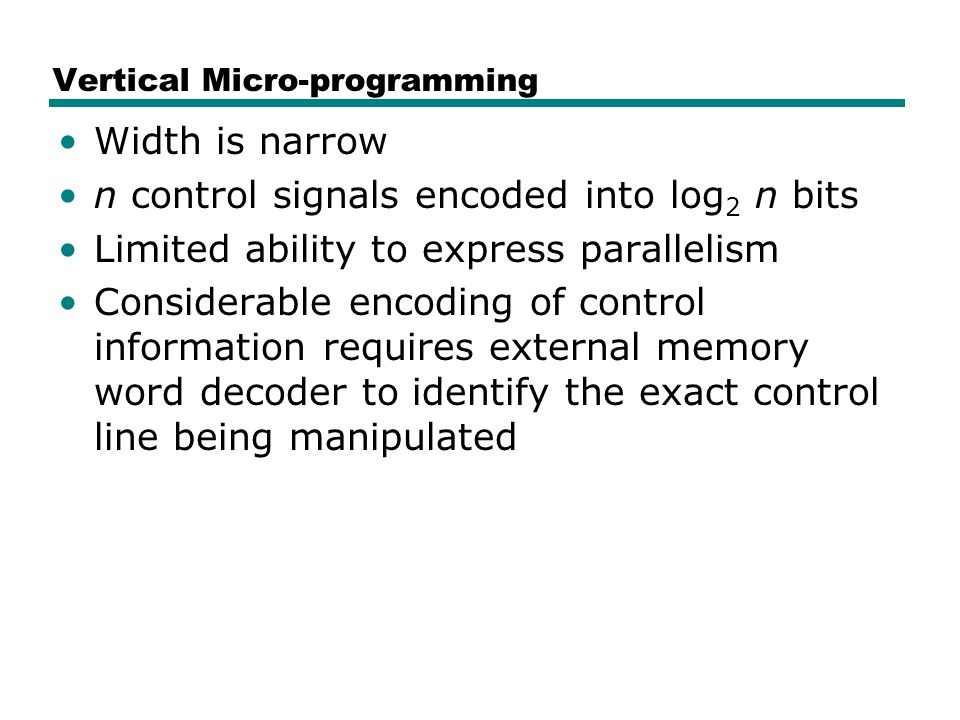 Vertical Micro-programming Width is narrow n control signals encoded into log 2 n bits Limited ability to express parallelism Considerable encoding of control information requires external memory word decoder to identify the exact control line being manipulated