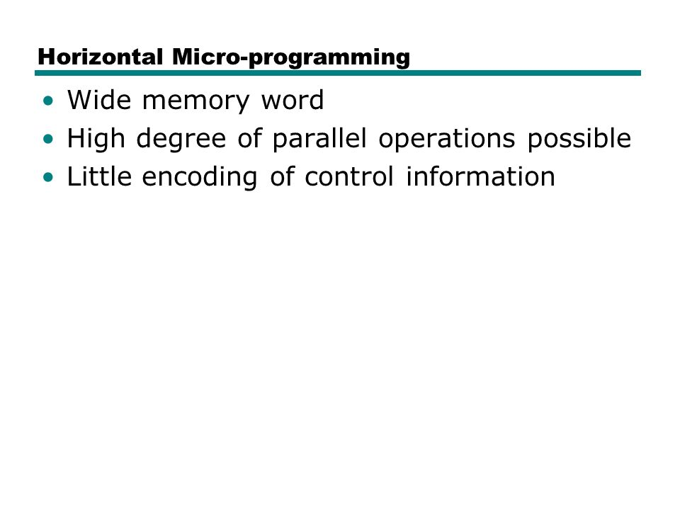 Horizontal Micro-programming Wide memory word High degree of parallel operations possible Little encoding of control information