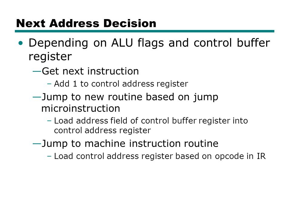 Next Address Decision Depending on ALU flags and control buffer register —Get next instruction –Add 1 to control address register —Jump to new routine based on jump microinstruction –Load address field of control buffer register into control address register —Jump to machine instruction routine –Load control address register based on opcode in IR