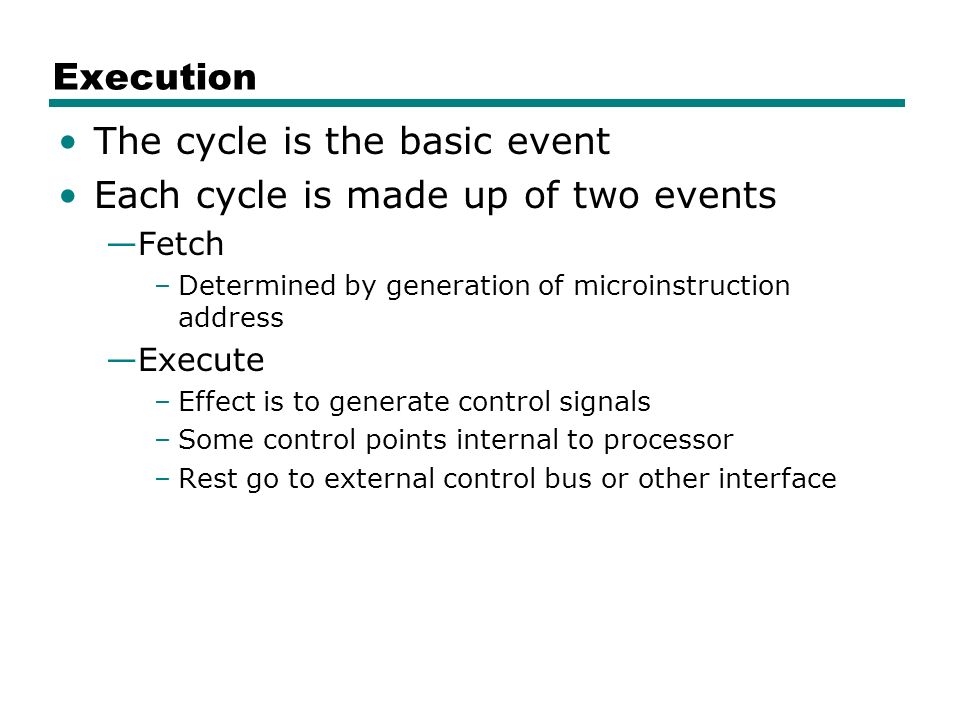 Execution The cycle is the basic event Each cycle is made up of two events —Fetch –Determined by generation of microinstruction address —Execute –Effect is to generate control signals –Some control points internal to processor –Rest go to external control bus or other interface