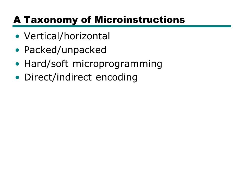 A Taxonomy of Microinstructions Vertical/horizontal Packed/unpacked Hard/soft microprogramming Direct/indirect encoding