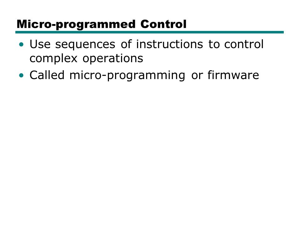 Micro-programmed Control Use sequences of instructions to control complex operations Called micro-programming or firmware