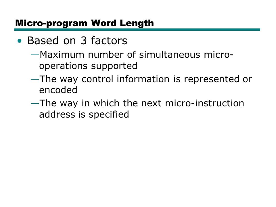 Micro-program Word Length Based on 3 factors —Maximum number of simultaneous micro- operations supported —The way control information is represented or encoded —The way in which the next micro-instruction address is specified
