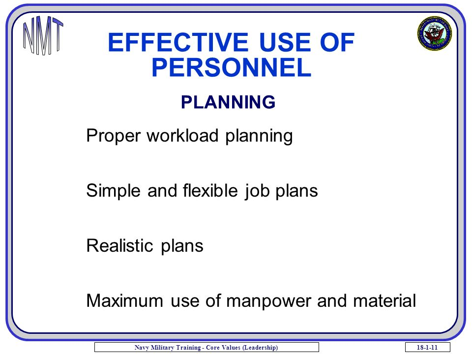 18-1-11Navy Military Training - Core Values (Leadership) EFFECTIVE USE OF PERSONNEL PLANNING Proper workload planning Simple and flexible job plans Realistic plans Maximum use of manpower and material