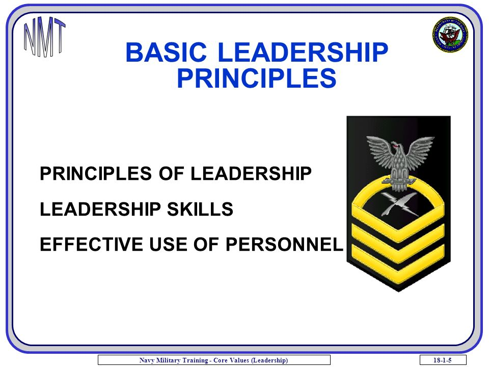 18-1-5Navy Military Training - Core Values (Leadership) BASIC LEADERSHIP PRINCIPLES PRINCIPLES OF LEADERSHIP LEADERSHIP SKILLS EFFECTIVE USE OF PERSONNEL