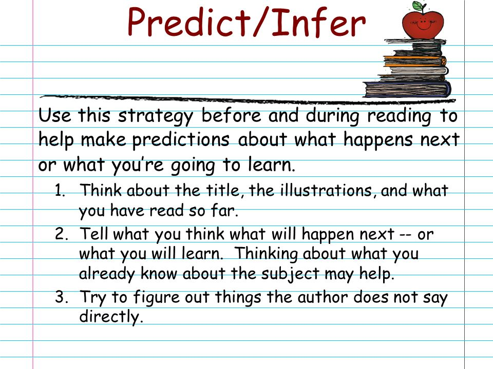 Predict/Infer Use this strategy before and during reading to help make predictions about what happens next or what you're going to learn.
