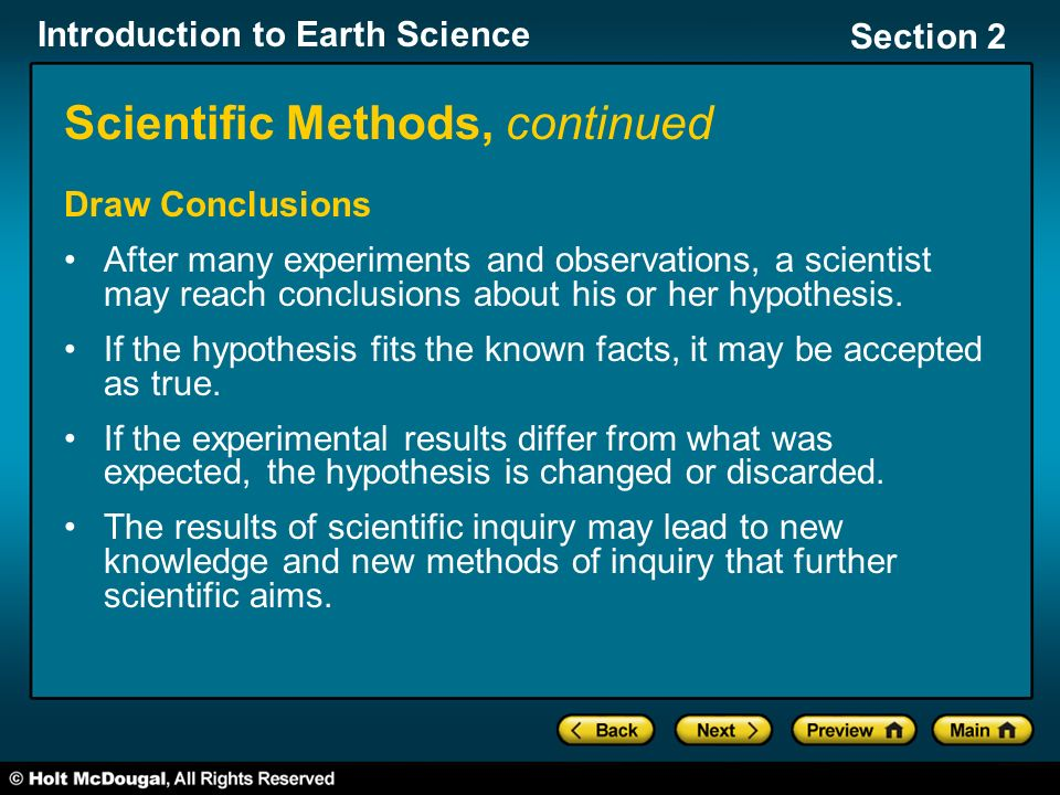 Introduction to Earth Science Section 2 Scientific Methods, continued Draw Conclusions After many experiments and observations, a scientist may reach conclusions about his or her hypothesis.