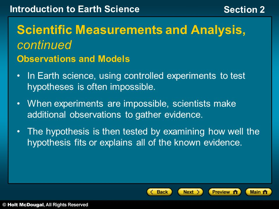 Introduction to Earth Science Section 2 Scientific Measurements and Analysis, continued Observations and Models In Earth science, using controlled experiments to test hypotheses is often impossible.