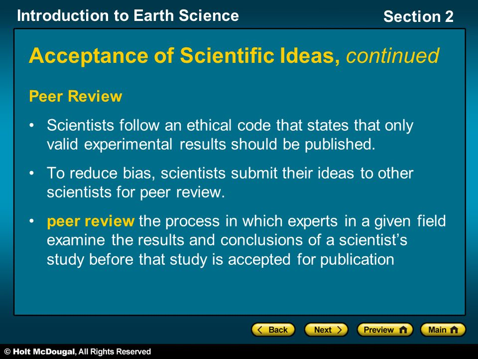 Introduction to Earth Science Section 2 Acceptance of Scientific Ideas, continued Peer Review Scientists follow an ethical code that states that only valid experimental results should be published.