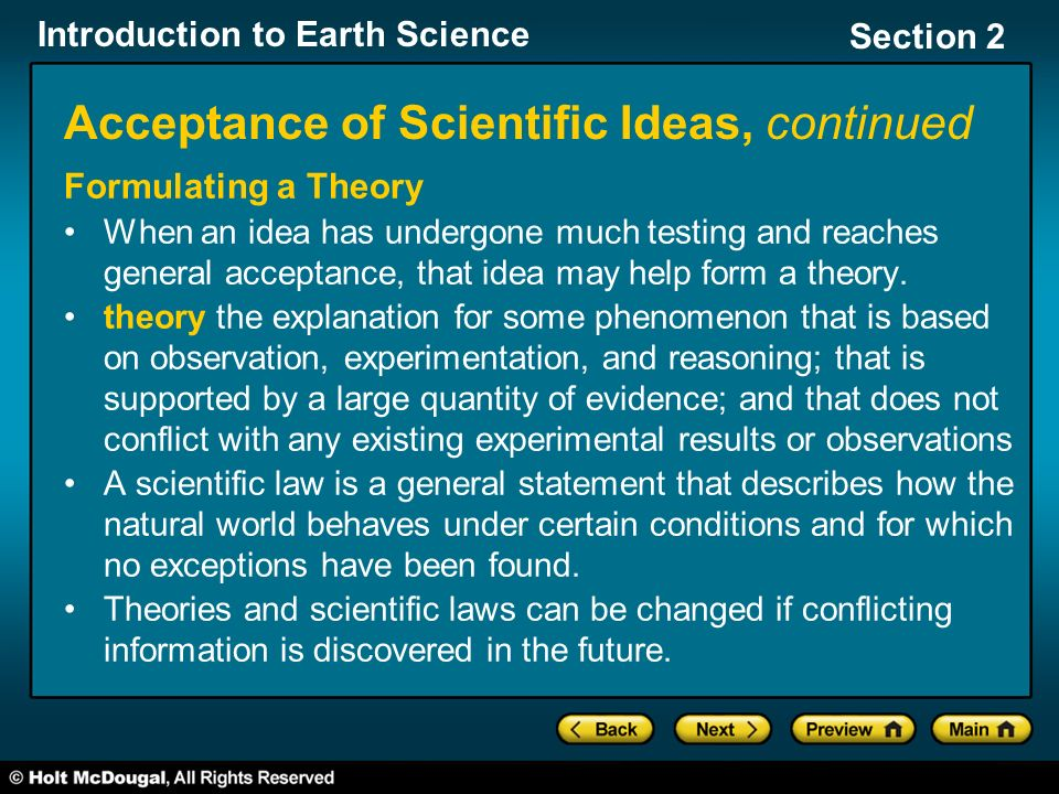 Introduction to Earth Science Section 2 Acceptance of Scientific Ideas, continued Formulating a Theory When an idea has undergone much testing and reaches general acceptance, that idea may help form a theory.