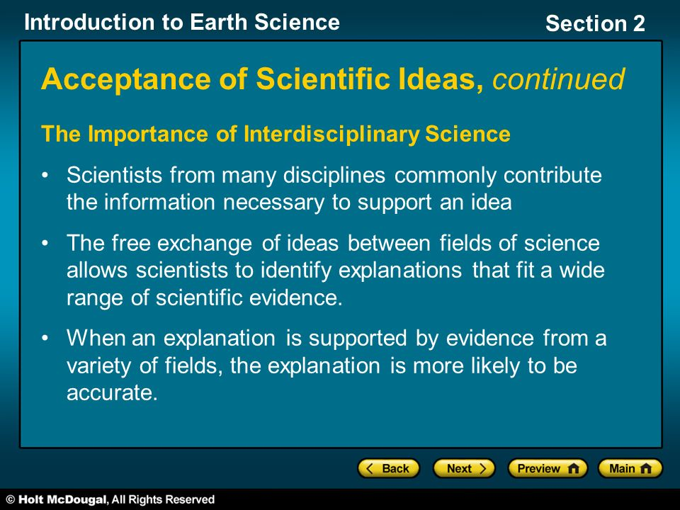 Introduction to Earth Science Section 2 Acceptance of Scientific Ideas, continued The Importance of Interdisciplinary Science Scientists from many disciplines commonly contribute the information necessary to support an idea The free exchange of ideas between fields of science allows scientists to identify explanations that fit a wide range of scientific evidence.