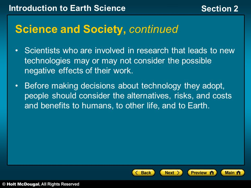 Introduction to Earth Science Section 2 Science and Society, continued Scientists who are involved in research that leads to new technologies may or may not consider the possible negative effects of their work.