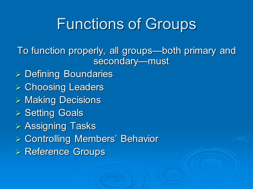 Functions of Groups To function properly, all groups—both primary and secondary—must  Defining Boundaries  Choosing Leaders  Making Decisions  Setting Goals  Assigning Tasks  Controlling Members' Behavior  Reference Groups