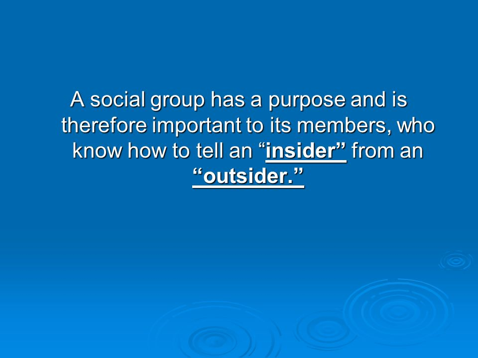  Six characteristics of social groups: Permanence beyond the meetings of members, that is, even when members are dispersed Permanence beyond the meetings of members, that is, even when members are dispersed Means for identifying members Means for identifying members Mechanisms for recruiting new members Mechanisms for recruiting new members Goals or purposes Goals or purposes Social statuses and roles, that is, norms for behavior Social statuses and roles, that is, norms for behavior Means for controlling members' behavior Means for controlling members' behavior