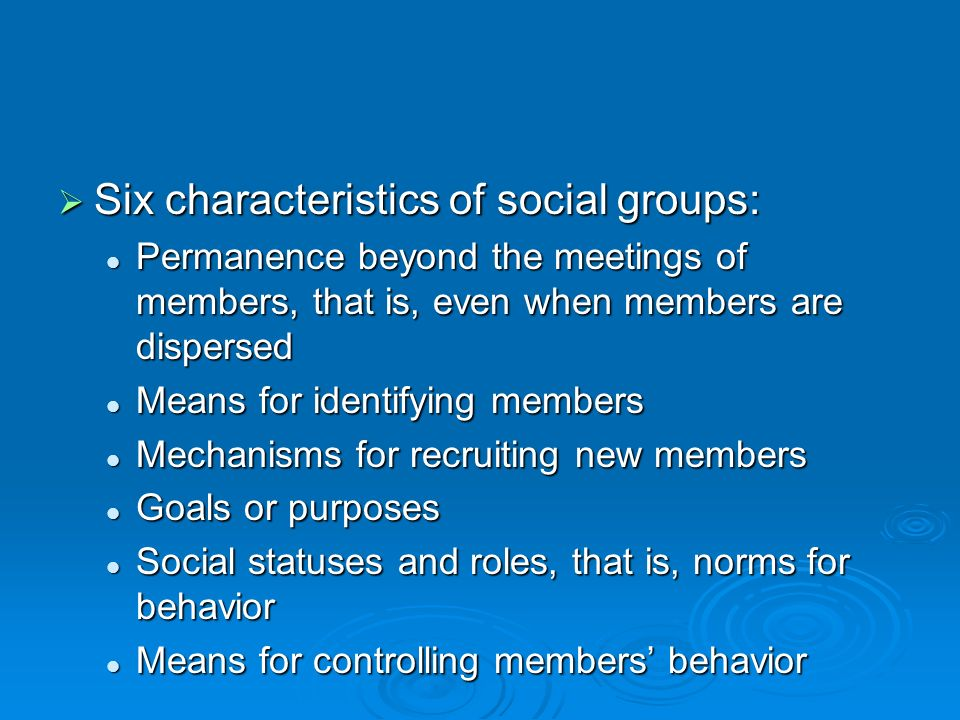  Six characteristics of social groups: Permanence beyond the meetings of members, that is, even when members are dispersed Permanence beyond the meetings of members, that is, even when members are dispersed Means for identifying members Means for identifying members Mechanisms for recruiting new members Mechanisms for recruiting new members Goals or purposes Goals or purposes Social statuses and roles, that is, norms for behavior Social statuses and roles, that is, norms for behavior Means for controlling members' behavior Means for controlling members' behavior