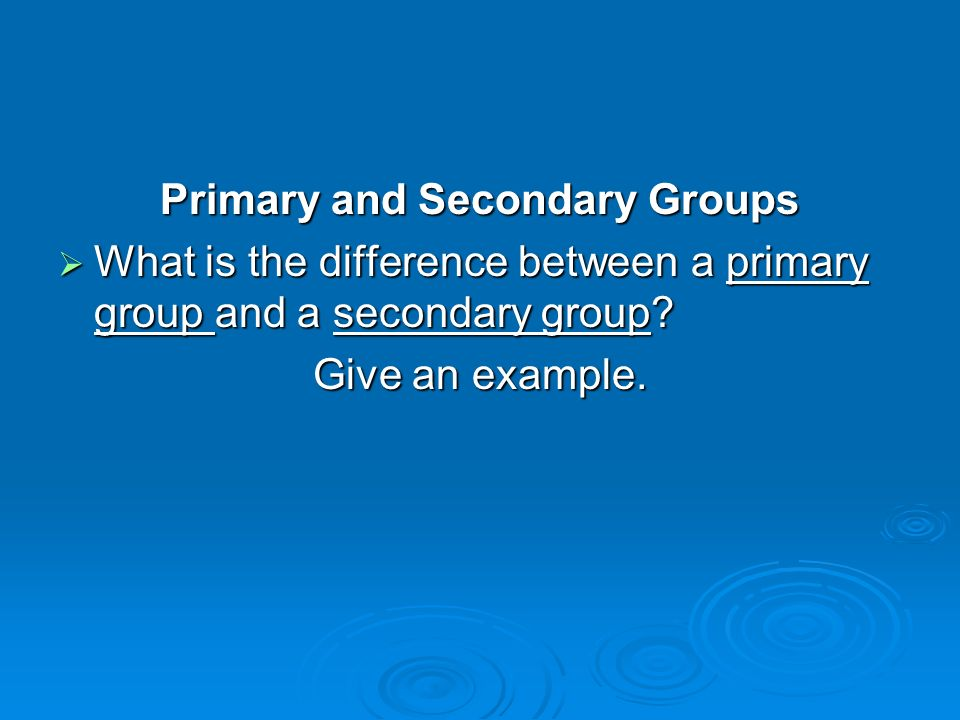 Primary and Secondary Groups  What is the difference between a primary group and a secondary group.