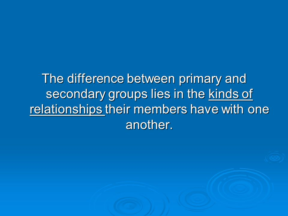 Primary groups  Involve interaction among members who have an emotional investment in one another and in a situation, who know one another intimately, and who interact as total individuals rather than through specialized roles.