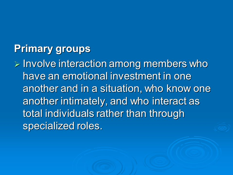 Primary groups  Involve interaction among members who have an emotional investment in one another and in a situation, who know one another intimately, and who interact as total individuals rather than through specialized roles.