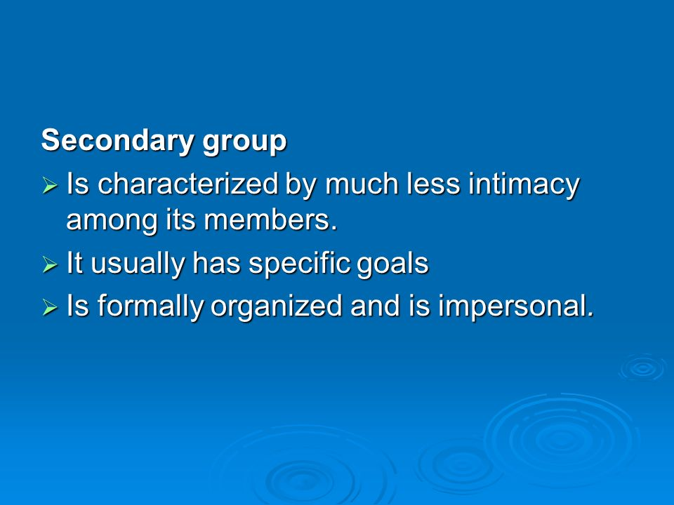 Secondary group  Is characterized by much less intimacy among its members.