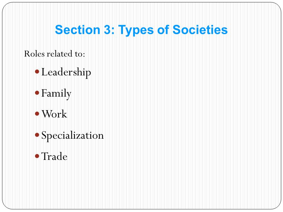 Roles related to: Leadership Family Work Specialization Trade Section 3: Types of Societies