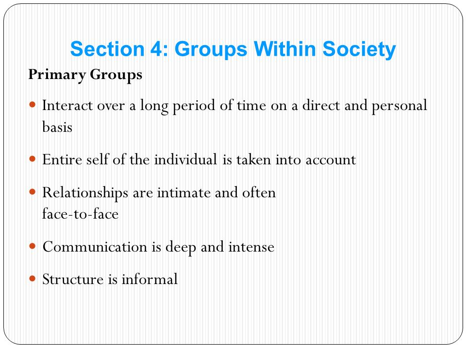 Primary Groups Interact over a long period of time on a direct and personal basis Entire self of the individual is taken into account Relationships are intimate and often face-to-face Communication is deep and intense Structure is informal Section 4: Groups Within Society