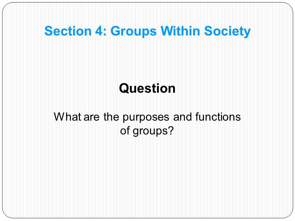 Question What are the purposes and functions of groups Section 4: Groups Within Society