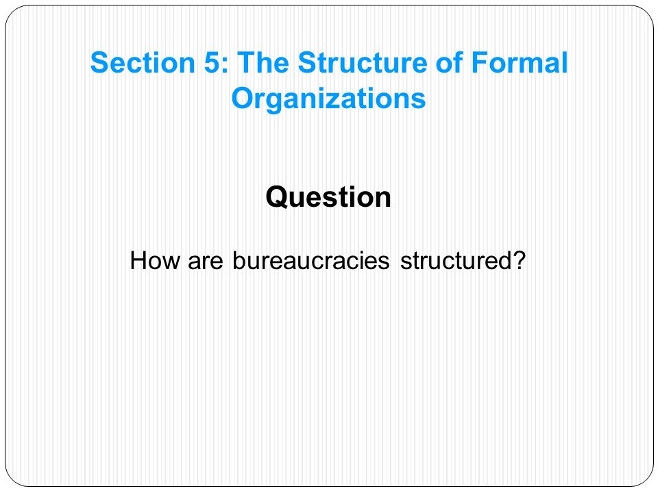 Question How are bureaucracies structured Section 5: The Structure of Formal Organizations