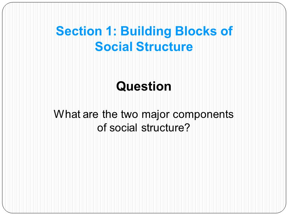 Status—a socially defined position in a group or in a society, which has attached to it one or more roles Role—the behavior expected of someone occupying a particular status Section 1: Building Blocks of Social Structure