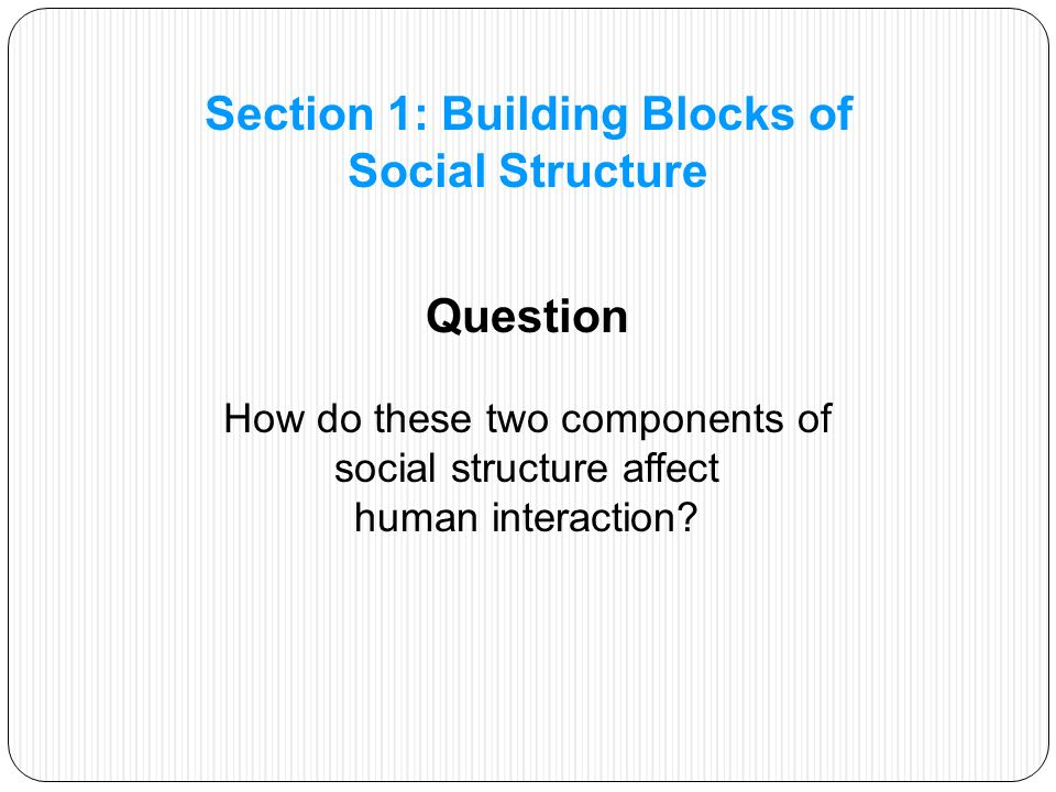People's particular roles and statuses affect how they relate to one another Statuses are ways of defining where individuals fit in society and how they relate to others Most roles have reciprocal roles that define the patterns of interaction between related statuses, such as husband and wife or teacher and student Section 1: Building Blocks of Social Structure
