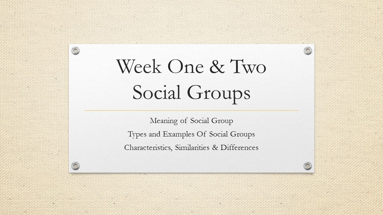 Week One & Two Social Groups Meaning of Social Group Types and Examples Of Social Groups Characteristics, Similarities & Differences
