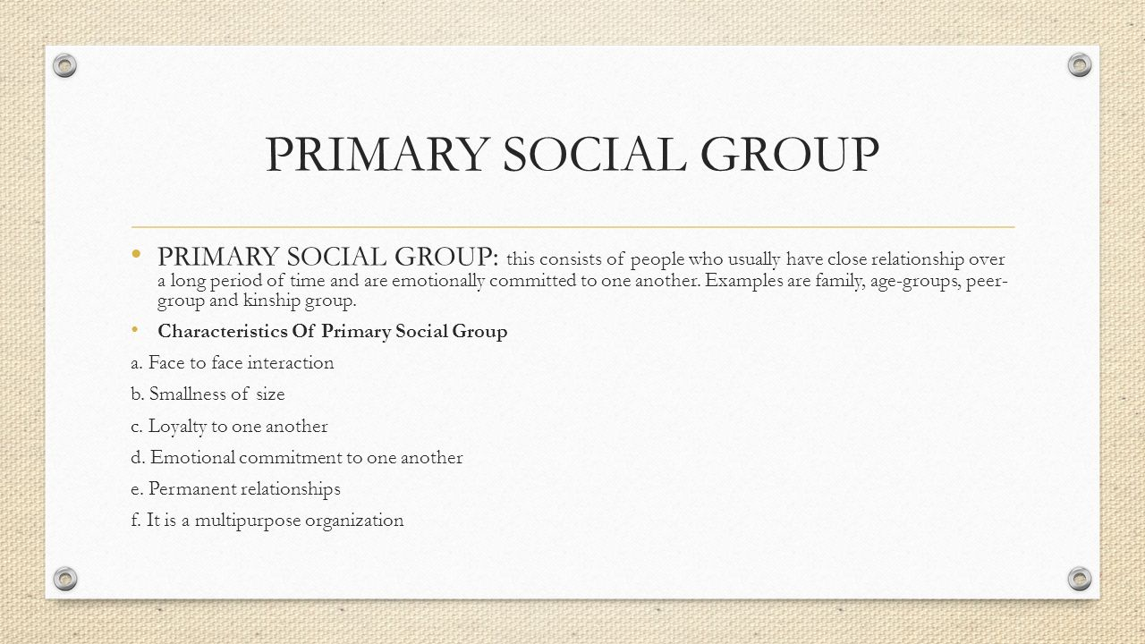 PRIMARY SOCIAL GROUP PRIMARY SOCIAL GROUP: this consists of people who usually have close relationship over a long period of time and are emotionally committed to one another.