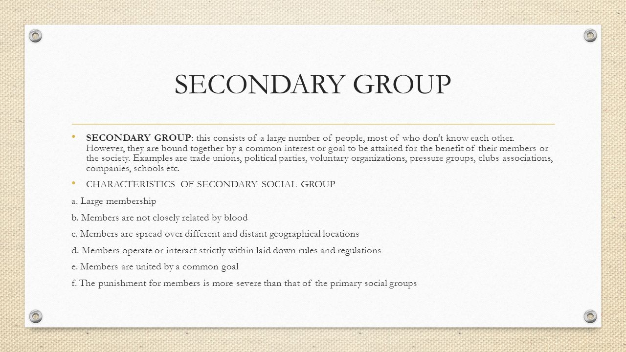 SECONDARY GROUP SECONDARY GROUP: this consists of a large number of people, most of who don't know each other. However, they are bound together by a c