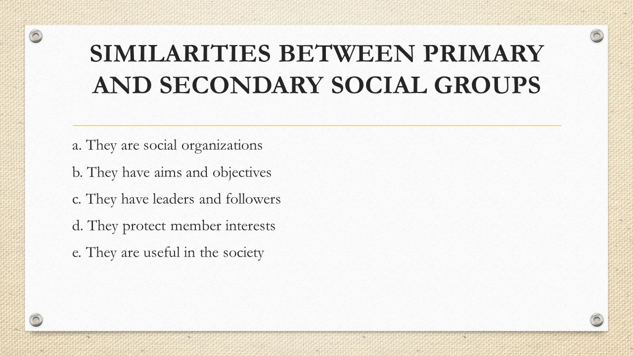 SIMILARITIES BETWEEN PRIMARY AND SECONDARY SOCIAL GROUPS a. They are social organizations b. They have aims and objectives c. They have leaders and fo