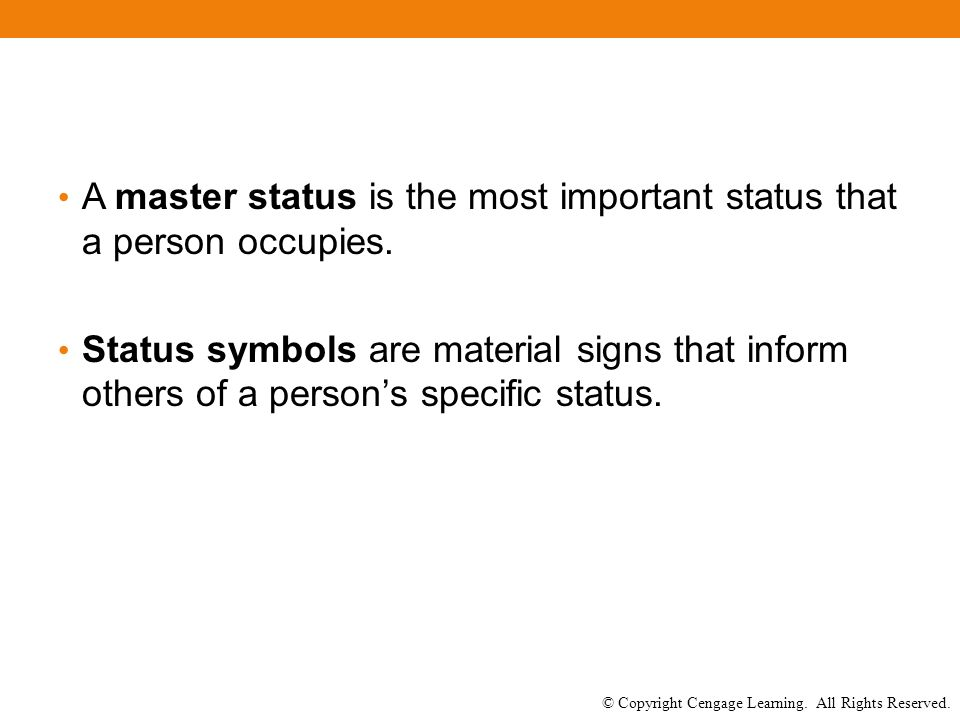 © Copyright Cengage Learning. All Rights Reserved. A master status is the most important status that a person occupies. Status symbols are material si