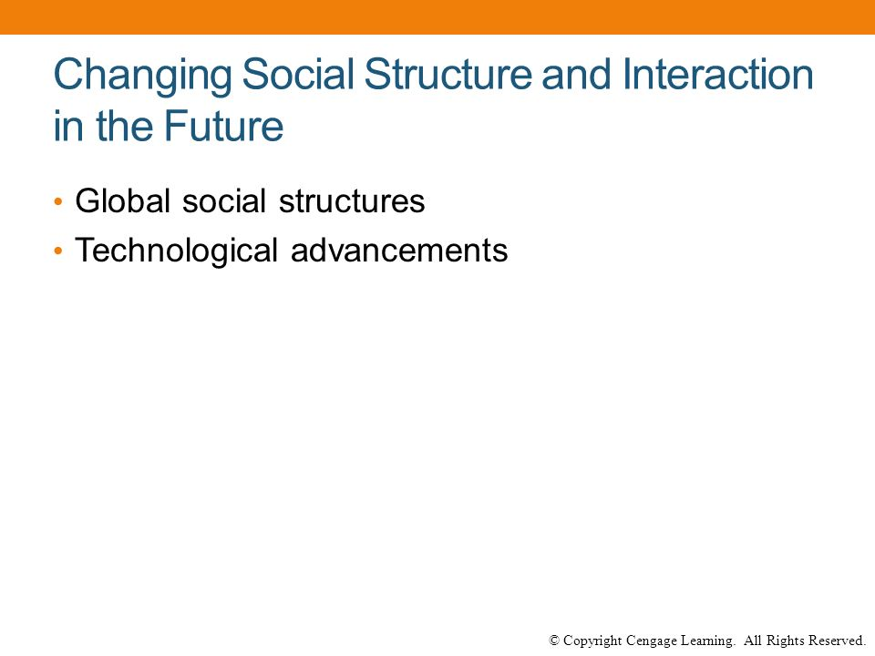 © Copyright Cengage Learning. All Rights Reserved. Changing Social Structure and Interaction in the Future Global social structures Technological adva