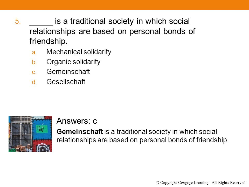 © Copyright Cengage Learning. All Rights Reserved. 5. _____ is a traditional society in which social relationships are based on personal bonds of frie