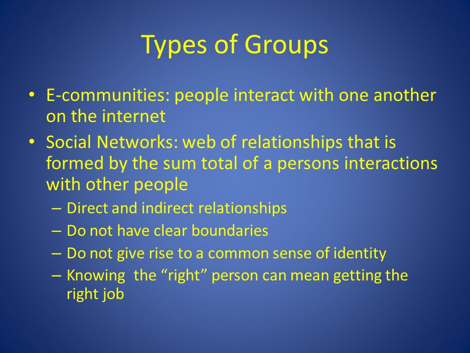 Types of Groups E-communities: people interact with one another on the internet Social Networks: web of relationships that is formed by the sum total of a persons interactions with other people – Direct and indirect relationships – Do not have clear boundaries – Do not give rise to a common sense of identity – Knowing the right person can mean getting the right job