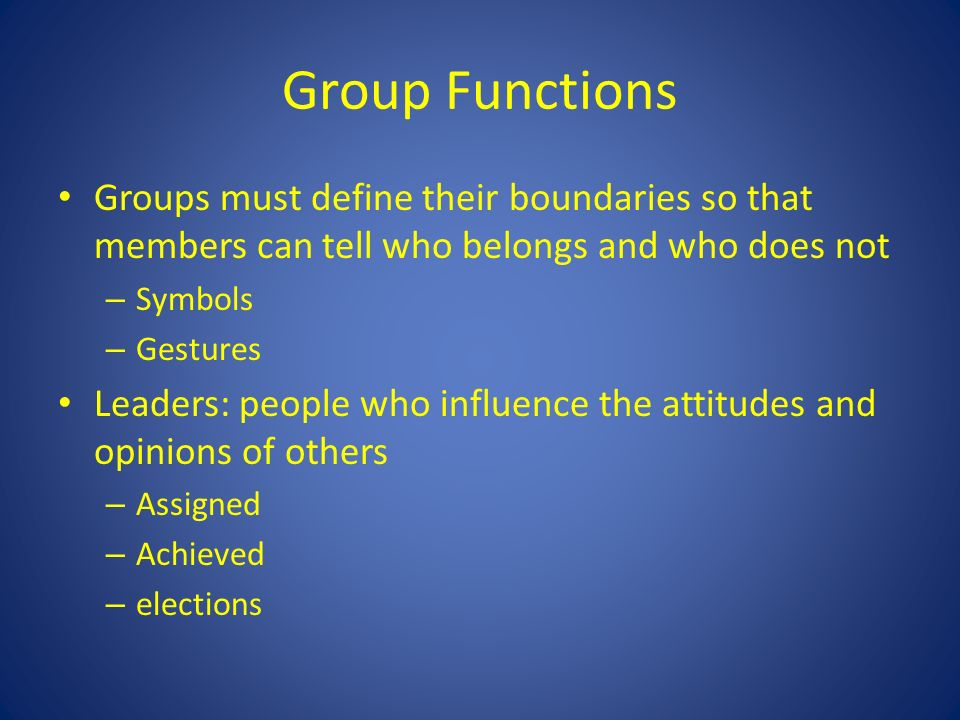 Group Functions Groups must define their boundaries so that members can tell who belongs and who does not – Symbols – Gestures Leaders: people who influence the attitudes and opinions of others – Assigned – Achieved – elections